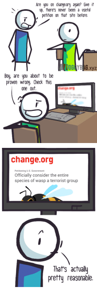 "Tumblr, Yo, and Blog: re yo on changeorg again? Give it  up, there's never been a useful  etition on that site before.  DOG YBAG xyz   Boy, are you about to be  proven wrong Check this  one out.   change.org  Petitioning U.S. Government  Officially consider the entire  species of wasp a terrorist group   That's actual  pretty reasonable <p><a href=""http://doggybag.xyz/post/150535375212/the-pinnacle-of-changeorg"" class=""tumblr_blog"">doggbag</a>:</p>  <blockquote><p>The pinnacle of change.org</p></blockquote>  <p>There are multiple species of wasps though…</p>"