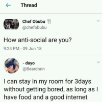 Meirl: rea  Chef Obubu  @chefobubu  How anti-social are you?  9:24 PM 09 Jun 18  - dayo  @Beardrain  I can stay in my room for 3days  without getting bored, as long as l  have food and a good internet Meirl
