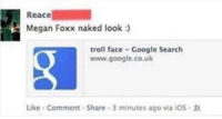 "Google, Megan, and Memes: Reace  Megan Foxx naked look :)  troll face Google Search  www.google.co.uk  Like Comment Share 3 minutes ago via iOs <p>Epic prank via /r/memes <a href=""http://ift.tt/2xskQNq"">http://ift.tt/2xskQNq</a></p>"