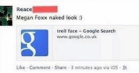 Real! Stolen from FORGOT rip - - - dank dankmemes spicymemes earrape trigger anime furry gender rip edgy edgymemes idubbbz papafranku ayylmao cringe 4chan kek lmao trump cantism cancer shitpost autism keemstar leafy weebs reddit doggo: Reace  Megan Foxx naked look  troll face Google Search  www.google.co.uk  Like Comment Share 3 minutes ago via iOS. Real! Stolen from FORGOT rip - - - dank dankmemes spicymemes earrape trigger anime furry gender rip edgy edgymemes idubbbz papafranku ayylmao cringe 4chan kek lmao trump cantism cancer shitpost autism keemstar leafy weebs reddit doggo