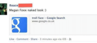 Dank, Google, and Megan: Reace  Megan Foxx naked look  troll face Google Search  www.google.co.uk  Like Comment Share 3 minutes ago via iOS R :^)