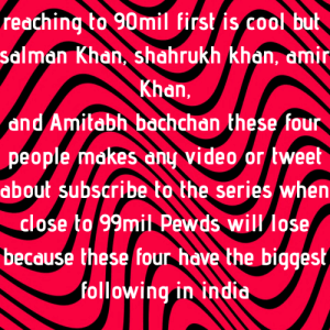 Spread awareness get it into lwiay: reaching to 9omil first is cool but  salman Khan, shahrukh khan, dmir  Khan,  and Amitabh bachchan these four  people makes any video or tweet  about subscribe to the series when  close to 99mil Pewds will lose  because these four have the biqgest  following in indid Spread awareness get it into lwiay