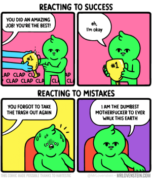 It all balances out: REACTING TO SUCCESS  YOU DID AN AMAZING  JOB! YOU'RE THE BEST!  eh,  I'm okay  #1  #1  AP CLAP  CLAP CLAP CLA  AP  CL  C  REACTING TO MISTAKES  I AM THE DUMBEST  MOTHERFUCKER TO EVER  WALK THIS EARTH  YOU FORGOT TO TAKE  THE TRASH OUT AGAIN  @MrLovenstein MRLOVENSTEIN.COM  THIS COMIC MADE POSSIBLE THANKS TO HARTESTIC It all balances out