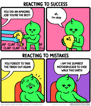 Remember that embarrassing thing you did 7 months ago that no one remembers?  By Mr. Lovenstein: REACTING TO SUCCESS  you DID AN AMAZING  JOB! YOU'RE THE BEST!  eh,  I'm okay  #1  #1  AP CLAP CL  AP  CLAP CLAP CLA CL  CL  REACTING TO MISTAKES  yOU FORGOT TO TAKE  THE TRASH OUT AGAIN  IAM THE DUMBEST  MOTHERFUCKER TO EVER  WALK THIS EARTH  THIS COMIC MADE POSSIBLE THANKS TO HARTESTIC  @MrLovenstein MRLOVENSTEIN.COM Remember that embarrassing thing you did 7 months ago that no one remembers?  By Mr. Lovenstein