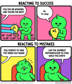 dumbest: REACTING TO SUCCESS  YOU DID AN AMAZING  JOB! YOU'RE THE BEST!  eh,  I'm okay  #1  #1  AP  LAP CLAP CL  CLAP CLAP CLA  CL  CL  REACTING TO MISTAKES  YOU FORGOT TO TAKE  THE TRASH OUT AGAIN  I AM THE DUMBEST  MOTHERFUCKER TO EVER  WALK THIS EARTH  @MrLovenstein MRLOVENSTEIN.COM  THIS COMIC MADE POSSIBLE THANKS TO HARTESTIC