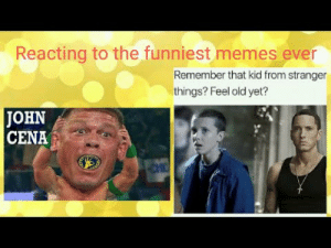 "John Cena, Memes, and Best: Reacting to the funniest memes ever  Remember that kid from stranger  things? Feel old yet?  JOHN  CENA Reacting to the Funniest Memes of All Time Best John Cena ""You Can't ..."
