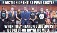 Brace Yourself he is coming for RUMBLE ^_^: REACTION OF ENTIRE WWE ROSTER  WHEN THEY HEARD GOLDBERG IS  BOOKED FOR ROYAL RUMBLE Brace Yourself he is coming for RUMBLE ^_^