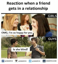 Be Like, Girls, and Meme: Reaction when a friend  gets in a relationship  GIRLS  OMG, I'm so happy for you  GUYS  Is she blind?  K @DESIFUN 1 @DESIFUN @DESIFUN-DESIFUN.COM Twitter: BLB247 Snapchat : BELIKEBRO.COM belikebro sarcasm meme Follow @be.like.bro