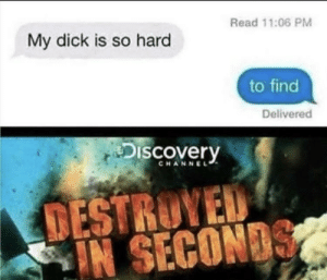 You killed him man: Read 11:06 PM  My dick is so hard  to find  Delivered  Discovery  CHANNEL  DESTROVED  IN SECONDS You killed him man