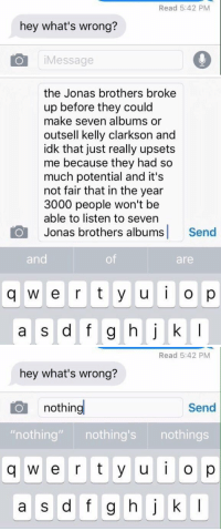 "https://t.co/ooPHIRc1ce: Read 5:42 PM  hey what's wrong?  iMessage   the Jonas brothers broke  up before they could  make seven albums or  outsell kelly clarkson and  idk that just really upsets  me because they had so  much potential and it's  not fair that in the year  3000 people won't be  able to listen to seven  Jonas brothers albums Send  and  of  are  q w e r t y u o p   Read 5:42 PM  hey what's wrong?  nothing  Send  ""nothing"" nothing's nothings  q w e r t y u o p  a s d f g hj k I https://t.co/ooPHIRc1ce"