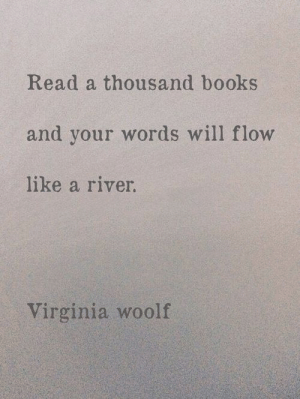 flow: Read a thousand books  and your words will flow  like a river.  Virginia woolf