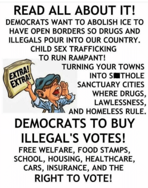 democrats ate my whole ass and didn't even cuddle after: READ ALL ABOUT IT!  DEMOCRATS WANT TO ABOLISH ICE TO  HAVE OPEN BORDERS SO DRUGS AND  ILLEGALS POUR INTO OUR COUNTRY.  CHILD SEX TRAFFICKING  TO RUN RAMPANT!  EXTRA  EXTRA!  TURNING YOUR TOWNS  INTO S THOLE  SANCTUARY CITIES  WHERE DRUGS  LAWLESSNESS,  AND HOMELESS RULE.  DEMOCRATS TO BUY  ILLEGAL'S VOTES!  FREE WELFARE, FOOD STAMPS,  SCHOOL, HOUSING, HEALTHCARE,  CARS, INSURANCE, AND THE  RIGHT TO VOTE! democrats ate my whole ass and didn't even cuddle after