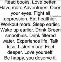 Memes, 🤖, and Filter: Read books. Love better.  Have more Adventures. Open  your eyes. Fight all  Cochakabars  oppression. Eat healthier.  Workout more. Sleep earlier.  Wake up earlier. Drink Green  smoothies. Drink filtered  water. Experience life. Talk  less. Listen more. Feel  deeper. Love yourself  Be happy, you deserve it. I just want everyone to be truly happy, soul, mind and body (*in order of priority) chakabars