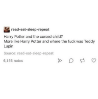sAME I haven't even read the whole of cursed child lmao: read-eat-sleep-repeat  Harry Potter and the cursed child?  More like Harry Potter and where the fuck was Teddy  Lupin  Source: read-eat-sleep-repeat  6,156 notes sAME I haven't even read the whole of cursed child lmao