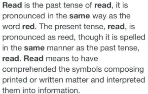 Only big brain boomers understand: Read is the past tense of read, it is  pronounced in the same way as the  word red. The present tense, read, is  pronounced as reed, though it is spelled  in the same manner as the past tense,  read. Read means to have  comprehended the symbols composing  printed or written matter and interpreted  them into information. Only big brain boomers understand