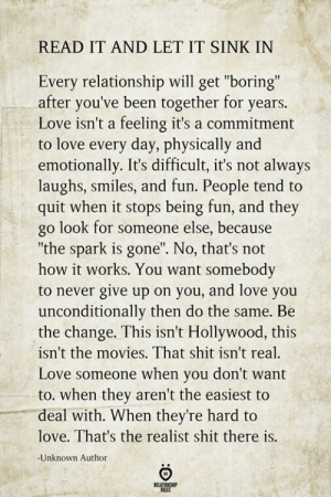 "Love, Movies, and Shit: READ IT AND LET IT SINK IN  Every relationship will get ""boring""  after you've been together for years.  Love isn't a feeling it's a commitment  to love every day, physically and  emotionally. It's difficult, it's not always  laughs, smiles, and fun. People tend to  quit when it stops being fun, and they  go look for someone else, because  ""the spark is gone"". No, that's not  how it works. You want somebody  to never give up on you, and love you  unconditionally then do the same. Be  the change. This isn't Hollywood, this  isn't the movies. That shit isn't real  Love someone when you don't want  to. when they aren't the easiest to  deal with. When they're hard to  love. That's the realist shit there is.  -Unknown Author  RELATIONSHIP  tES"