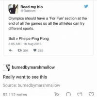 Memes, Sports, and Lost: Read my bio  @Datoism  Olympics should have a 'For Fun' section at the  end of all the games so all the athletes can try  different sports.  Bolt v Phelps-Ping Pong  6:05 AM-16 Aug 2016  394  285  burnedbymarshmallow  Really want to see this  Source: burnedbymarshmallow  52.112 notes Okay but Michael Phelps LOST against a SHARK