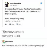 Anime, Life, and Memes: Read my bio  @Datoisnm  Olympics should have a 'For Fun' section at the  end of all the games so all the athletes can try  different sports  Bolt v Phelps-Ping Pong  6:05 AM-16 Aug 2016  わ 394 285  burnedbymarshmallow  Really want to see this  asjohanirae  With the expert athletes on the sidelines yelling tips this is like sports anime crossovers but IN THE REAL LIFE - Max textpost textposts
