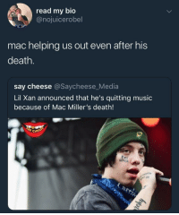 Blackpeopletwitter, Music, and Thank You: read my bio  @nojuicerobel  mac helping us out even after his  death.  say cheese @Saycheese_Media  Lil Xan announced that he's quitting music  because of Mac Miller's death!  pe Thank you Mac (via /r/BlackPeopleTwitter)
