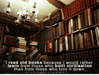 Read old books.: read old books because I would rather  learn from those who built civilisation  than from those who tore it down.  A r c h i t e c t u r e M M XII Read old books.