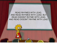 English Language, get your shit together. This is my TED Talk.: READ RHYMES WITH LEAD,  AND READ RHYMES WITH LEAD, BUT  READ DOESNT RHYME WITH LEAD,  AND READ DOESN'T RHYME WITH LEAD English Language, get your shit together. This is my TED Talk.