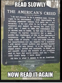"""Like & Share > FB.Com/UncleSamsChildren  Visit us 👉🏽 https://goo.gl/hwYo7B 🇺🇸: READ SLOWLY  THE AMERICAN'S CREED  """"I do not choose to bc e common man. It is my  right to be uncommon  I seek opportunlty to  develop whatever talents God gave me not  security. do npt wish to be a kept citizen.  humbled and dulled by having the state look  after me. i want to take the calculated risk  to dream and to bulld, to fail and to succeed.  I refuse to berter incentive for a dole.  prefer the challenges of life to the guaranteed  existence  the thrill of fulfillment to the  stale calm of utopla. 1 will not trade freedom  for beneficence nor my dignity for a handout.  will never cower before any earthly master  nor bend to any threat. It Is my heritage to  stand erect, proud and unafraid to think and  act myself, enjoy the benefit of my creations  and to face the world boldly and say 'This  with God's help, I have done  All this is what It means to be an American.  NOW READ IT AGAIN Like & Share > FB.Com/UncleSamsChildren  Visit us 👉🏽 https://goo.gl/hwYo7B 🇺🇸"""