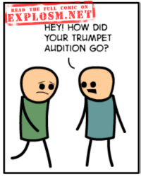 http://explosm.net/comics/2561/: READ THE FULL COMIC 0N  EXPLOSM.NET  HEY! HOW DID  YOUR TRUMPET  AUDITION GO? http://explosm.net/comics/2561/