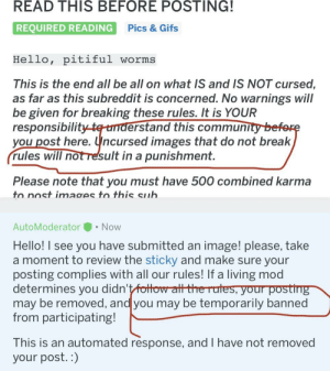 On r/curesimages: READ THIS BEFORE POSTING!  REQUIRED READING  Pics & Gifs  Hello, pitiful worms  This is the end all be all on what IS and IS NOT cursed,  as far as this subreddit is concerned. No warnings will  be given for breaking these rules. It is YOUR  responsibility te understand this community before  you post here. Uncursed images that do not break  rules will notresult in a punishment.  Please note that you must have 500 combined karma  to nost images to thiS sub  AutoModerator • Now  Hello! I see you have submitted an image! please, take  a moment to review the sticky and make sure your  posting complies with all our rules! If a living mod  determines you didn't fottow att the rutes, your posting  may be removed, and you may be temporarily banned  from participating!  This is an automated response, and I have not removed  your post. :) On r/curesimages