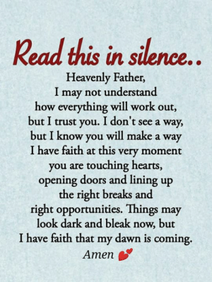 💕: Read this in silence..  Heavenly Father,  I may not understand  how everything will work out,  but I trust you. I don't see a way,  but I know you will make a way  I have faith at this very moment  you are touching hearts,  opening doors and lining up  the right breaks and  right opportunities. Things may  look dark and bleak now, but  I have faith that my dawn is coming  Amen 💕