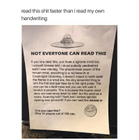 Anaconda, Huh, and Memes: read this shit faster than i read my own  handwriting  NOT EVERYONE CAN READ THIS  fi yuo cna raed tihs, yuo hvae a sgtrane mnid too.  l cdnuolt blveiee taht Icluod aulaclty uesdnatnrd  waht I was rdanieg. The phaonmneal pweor of the  hmuan mnid, aoccdrnig to a rscheearch at  Cmabrigde Uinervtisy, it dseno't mtaetr in waht oerdr  the litteres in a wrod are, the olny iproamtnt tihng is  taht the frsit and Isat itteer be in the rghit pclae. The  rset can be a taotl mses and you can sitll raed it  whotuit a pboerlm. Tihs is bcuseae the huamn mnid  deos not raed ervey lteter by istlef, but the wrod as a  wlohe. Azanmig huh? Yaeh and I awlyas tghuhot  slpeling was ipmorantt! If you can raed tihs sHAREIT  Cna yuo raed tihs?  olny 55 plepoe out of 100 can. i'm going to start doing shoutouts now