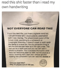 Anaconda, Huh, and Memes: read this shit faster than i read my  own handwriting  NOT EVERYONE CAN READ THIS  fi yuo cna raed tihs, yuo hvae a sgtrane mnid too.  I cdnuolt blveiee taht l cluod aulaclty uesdnatnrd  waht I was rdanieg. The phaonmneal pweor of the  hmuan mnid, aoccdrnig to a rscheearch at  Cmabrigde Uinervtisy, it dseno't mtaetr in waht oerdr  the ltteres in a wrod are, the olny iproamtnt tihng is  taht the frsit and lsat ltteer be in the rghit pclae. The  rset can be a taotl mses and you can sitll raed it  whotuit a pboerlm. Tihs is bcuseae the huamn mnid  deos not raed ervey lteter by istlef, but the wrod as a  wlohe. Azanmig huh? Yaeh and I awlyas tghuhot  slpeling was ipmorantt! lf you can raed tihs sHARE IT  Cna yuo raed tihs?  olny 55 plepoe out of 100 can. Sned neuds. | For more @aranjevi