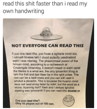 Anaconda, Huh, and Memes: read this shit faster than i read my  own handwriting  NOT EVERYONE CAN READ THIS  fi yuo cna raed tihs, yuo hvae a sgtrane mnid too.  l cdnuolt blveiee taht I cluod aulaclty uesdnatnrd  waht I was rdanieg. The phaonmneal pweor of the  hmuan mnid, aoccdrnig to a rscheearch at  Cmabrigde Uinervtisy, it dseno't mtaetr in waht oerdr  the Itteres in a wrod are, the olny iproamtnt tihng is  taht the frsit and Isat Itteer be in the rghit pclae. The  rset can be a taotl mses and you can sitll raed it  whotuit a pboerlm. Tihs is bcuseae the huamn mnid  deos not raed ervey Iteter by istlef, but the wrod as a  wlohe. Azanmig huh? Yaeh and I awlyas tghuhot  slpeling was ipmorantt! If you can raed tihs SHARE IT  Cna yuo raed tihs?  Olny 55 plepoe out of 100 can. Sned neuds. (@aranjevi)