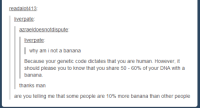 Banana, Dna, and Human: readalot413  liverpate  azraeldoesnotdispute  liverpate  why am i not a banana  Because your genetic code dictates that you are human. However, it  should please you to know that you share 50-60% of your DNA with a  banana  thanks man  are you telling me that some people are 10% more banana than other people B a n a n a