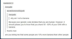 Banana, Dna, and Human: readalot413  liverpate  ld  iverpate  why am i not a banana  Because your genetic code dictates that you are human. However, it  lease you to know that you share 50-60% of your DNA with a  banana  thanks marn  are you telling me that some people are 10% more banana than other people Why am I not a banana
