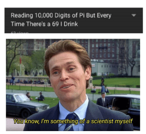 Time, Nice, and Reading: Reading 10,000 Digits of Pi But Every  Time There's a 69 I Drink  You know, I'm something of a scientist myself NICE.