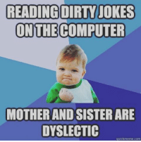 Reading Meme: READING DIRTY JOKES  ON THE COMPUTER  MOTHER AND SISTER ARE  DYSLECTIC  quickmeme com