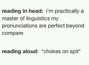 Head, Girl, and Beyond: reading in head: i'm practically a  master of linguistics my  pronunciations are perfect beyond  compare  reading aloud: *chokes on spit ··☪Follow ya girl ♔B Å B Y♔ for more☪·· ~Creds to original pinners~