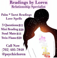 Destiny, Facetime, and Love: Readings by Loren  Relationship Specialist  Palm *Tarot Readings  Love Spells  3 Questions $11  Mini Reading $20  Soul Mate $15  Twin Flame$20  Call Now  (702) 405-7848  @psychicloren Greetings, I am Psychic Loren!  @psychicloren I am a well known and highly respected psychic specializing in love and relationships. I will provide you with accurate insight and lead you to finding true love. ❤️  Though my heightened senses, I will guide you spiritually out of the path of uncertainty and help you get back to your destiny. 💫  Call me today at: (702) 405-7848 to schedule a reading. ☎️  My services are available by Phone, FaceTime and WhatsApp  Ask about my other Service's ⬇️⬇️ Love Spells, Chakra Balancing, Crystal Healing, Spiritual Cleansing