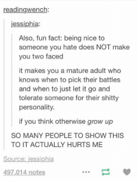 This is important https://t.co/p0AuHoXw51: readingwench:  jessiphia:  Also, fun fact: being nice to  someone you hate does NOT make  you two faced  it makes you a mature adult who  knows when to pick their battles  and when to just let it go and  tolerate someone for their shitty  personality.  if you think otherwise grow up  SO MANY PEOPLE TO SHOW THIS  TO IT ACTUALLY HURTS ME  Source: jessiphia  497,014 notes This is important https://t.co/p0AuHoXw51