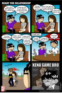'Kena game bro' is my new favorite tagline. After ayyy lmao: READY FOR RELATIONSHIP  Sayang,  But Just got out  Hey, we've  I really like you.  I really Eke of a bad relationship  been going out  Do you think we  for awhile now.  can be more than  you too,  and I'm not ready.  need some  friends?  time to heal  A week later...  isn't that  It's okay. Thanks. You're  really want  her?  I understand.  such a sweet  to be with you  n wait  I really like  heart.  for her!  this girl bro!  Let's not  rush this okay  sayang?  KENA GAME BRO  www.facebook.com/dontlikethatbro 'Kena game bro' is my new favorite tagline. After ayyy lmao