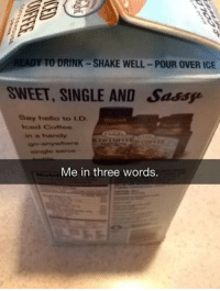 <p>Described In 3 Words.</p>: READY TO DRINK-SHAKE WELL-POUR OVER ICE  SWEET, SINGLE AND Sassse  Say hello to I.D  lced Coffee  single serv  Me in three words. <p>Described In 3 Words.</p>