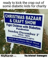 """Children, Christmas, and Funny: ready to kick the crap out of  some diabetic kids for charity  CHRISTMAS BAZAAR  &CRAFT SHOW  Fight Children with Diabetes  Fundraiser  Sunday December 1""""  at Royal Canada Legion  10am-4pm  3850 Lakeshore Blvd. West  Visit Santa CLaus Prom 12pm-1:30pn  The itenet Scavengars <p>Funny Sunday balderdash  A jocular picture collection  PMSLweb </p>"""