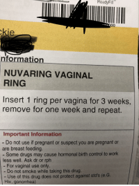 Drugs, Funny, and Pregnant: ReadyFill  kie  nformation  RING  Insert 1 ring per vagina for 3 weeks,  NUVARING  VAGINAL  remove for one week and repeat.  Important Information  - Do not use if pregnant or suspect you are pregnant or  are breast feeding.  - Some drugs may cause hormonal birth control to work  less well. Ask dr or rph  For vaginal use only  - Do not smoke while taking this drug.  -LUse of this drug does not protect against std's (e.G.  Hiv, gonorrhea)
