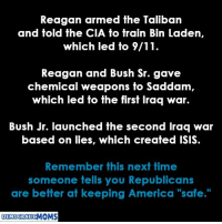 "9/11, America, and Isis: Reagan armed the Taliban  and told the CIA to train Bin Laden,  which led to 9/11  Reagan and Bush Sr. gave  chemical weapons fo Saddam  which led to the first Iraq war.  Bush Jr. launched the second Iraq war  based on lies, which created ISIS  Remember this next time  someone tells you Republicans  are better at keeping America ""safe.""  DEMOCRATIC EXACTLY!"