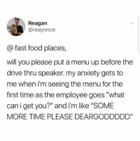 """Fast Food, Food, and Memes: Reagan  @reayonce  @ fast food places,  will you please put a menu up before the  drive thru speaker. my anxiety gets to  me when i'm seeing the menu for the  first time as the employee goes """"what  can i get you?"""" and i'm like SOME  MORE TIME PLEASE DEARGODDDDD"""" Get the apps"""
