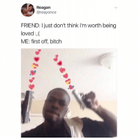 ❤️❤️❤️❤️: Reagan  @reayonce  FRIEND: I just don't think i'm worth being  loved,  ME: first off, bitch ❤️❤️❤️❤️