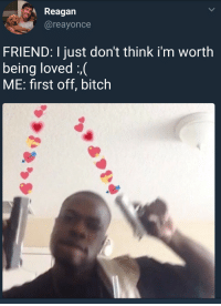 arandomthot:Always make sure to be there for friends in time of need: Reagan  @reayonce  FRIEND: I just don't think i'm worth  being loved :,(  ME: first off, bitch arandomthot:Always make sure to be there for friends in time of need