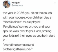 """Children, Love, and Memes: Reagan  @reayonce  the year is 2036. you sit on the couch  with your spouse. your children play a  """"classic oldies"""" music playlist.  Fergilicious' comes on. you and your  spouse walk over to your kids, smiling.  your kids roll their eyes as you both start  in  """"everytimeicomearound  brothersgatherround-"""" I love league"""