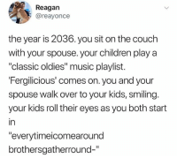 """Children, Lmao, and Music: Reagan  @reayonce  the year is 2036. you sit on the couch  with your spouse. your children play a  """"classic oldies"""" music playlist.  Fergilicious' comes on. you and your  spouse walk over to your kids, smiling.  your kids roll their eyes as you both start  in  """"everytimeicomearound  brothersgatherround-"""" Lmao @childhoodmemorie.s"""