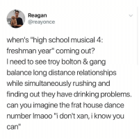 "Drinking, High School Musical, and Memes: Reagan  @reayonce  when's ""high school musical 4  freshman year"" coming out?  l need to see troy bolton & gang  balance long distance relationships  while simultaneously rushing and  finding out they have drinking problems.  can you imagine the frat house dance  number Imaoo ""i don't xan, i know you  can"" Hi"